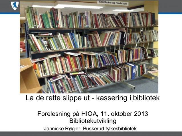 La de rette slippe ut - kassering i bibliotek Forelesning på HIOA, 11. oktober 2013 Bibliotekutvikling Jannicke Røgler, Bu...