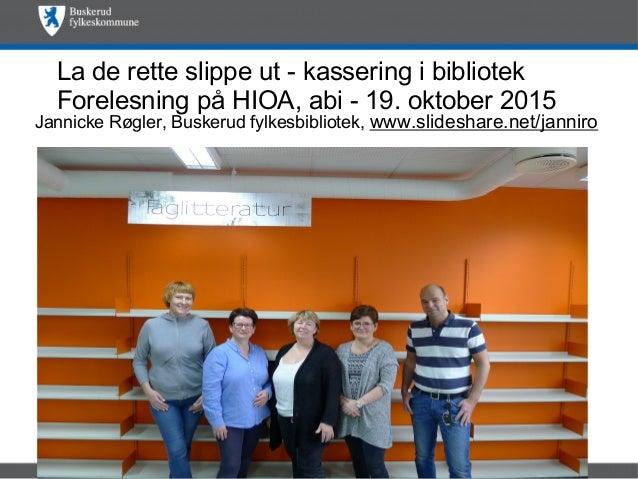 La de rette slippe ut - kassering i bibliotek Forelesning på HIOA, abi - 19. oktober 2015 Jannicke Røgler, Buskerud fylkes...