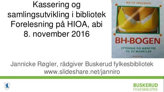 Kassering og samlingsutvikling i bibliotek Forelesning på HIOA, abi 8. november 2016 Jannicke Røgler, rådgiver Buskerud fy...