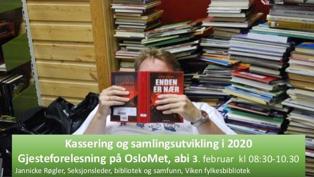 Kassering og samlingsutvikling i 2020 Gjesteforelesning på OsloMet, abi 3. februar kl 08:30-10.30 Jannicke Røgler, Seksjon...