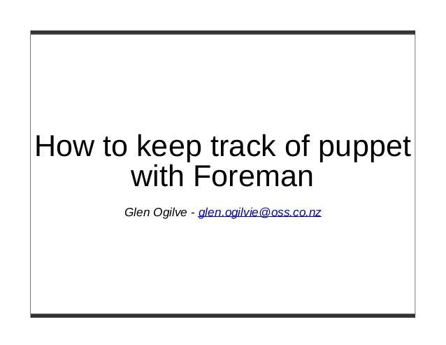 How to keep track of puppet with Foreman Glen Ogilve - glen.ogilvie@oss.co.nz