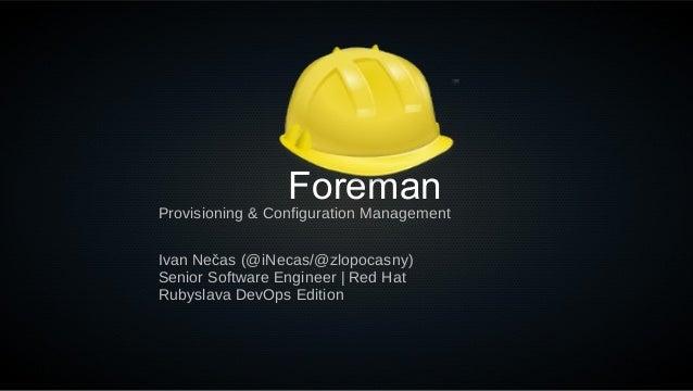ForemanIvan Nečas (@iNecas/@zlopocasny)Senior Software Engineer   Red HatRubyslava DevOps EditionProvisioning & Configurat...