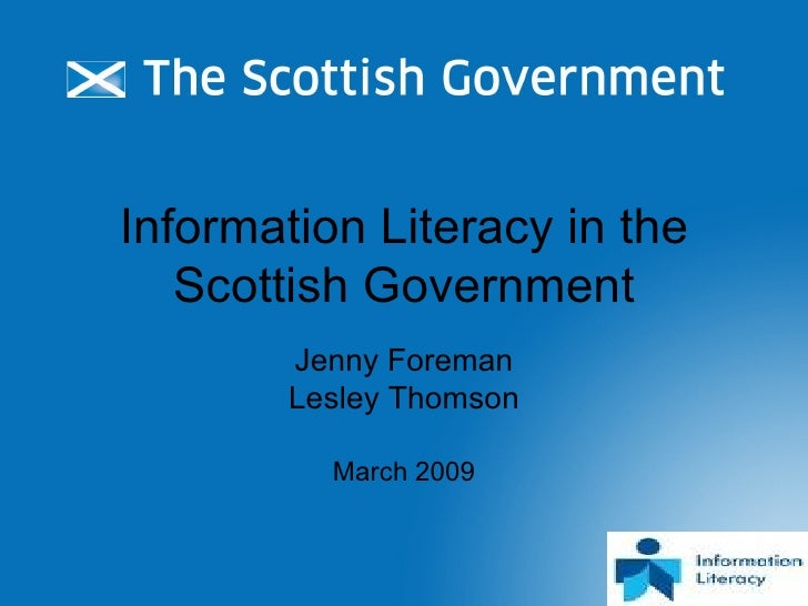 Information Literacy in the Scottish Government Jenny Foreman Lesley Thomson March 2009