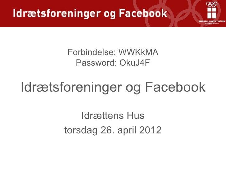 Forbindelse: WWKkMA         Password: OkuJ4FIdrætsforeninger og Facebook          Idrættens Hus      torsdag 26. april 2012