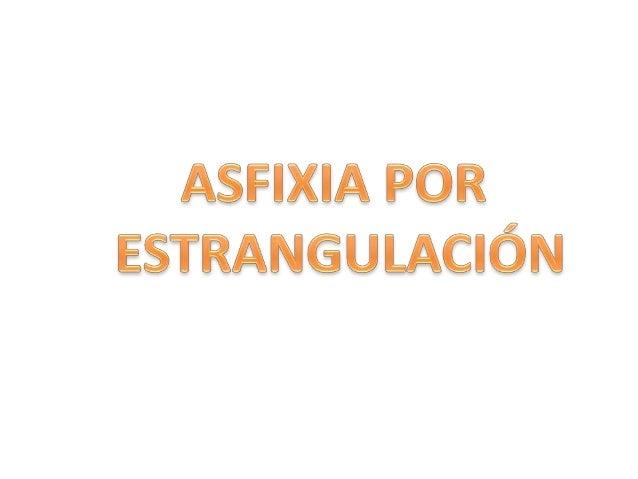 ASFIXIA POR ESTRANGULACION Es la asfixia producida por la compresión del cuello mediante una cuerda que lo rodea, por las ...