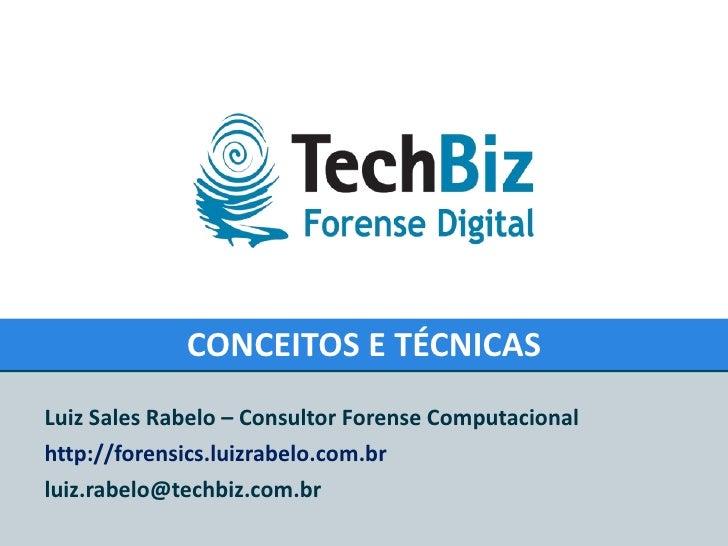 CONCEITOS E TÉCNICAS Luiz Sales Rabelo – Consultor Forense Computacional http://forensics.luizrabelo.com.br [email_address]