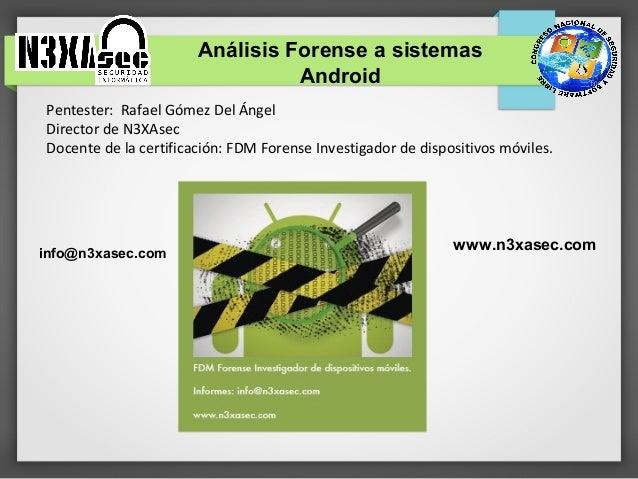 Análisis Forense a sistemas                                 AndroidPentester: Rafael Gómez Del ÁngelDirector de N3XAsecDoc...