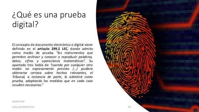 ¿Qué es una prueba digital? 30/06/2019 El concepto de documento electrónico o digital viene definido en el artículo 299.2 ...