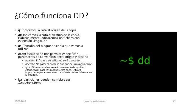 ¿Cómo funciona DD? • if: Indicamos la ruta al orígen de la copia. • of: Indicamos la ruta al destino de la copia. Habitual...