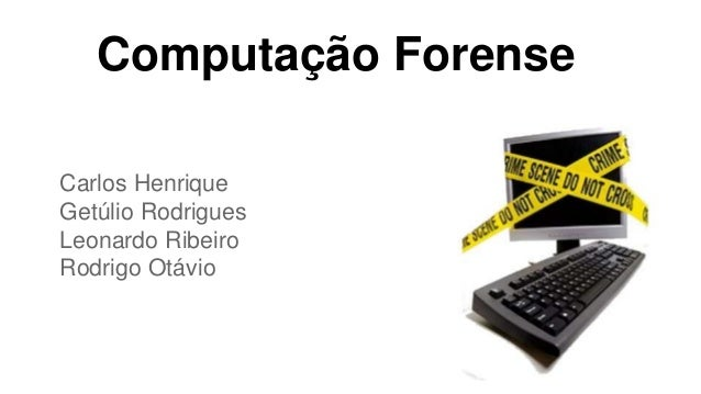 Computação Forense Carlos Henrique Getúlio Rodrigues Leonardo Ribeiro Rodrigo Otávio
