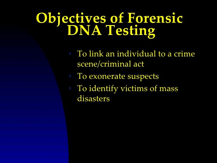 Objectives of Forensic    DNA Testing    s   To link an individual to a crime        scene/criminal act    s   To exonerat...