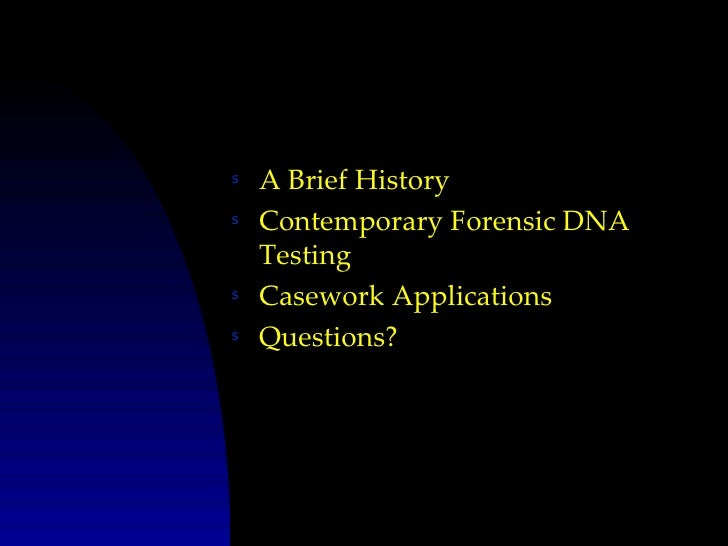 s   A Brief Historys   Contemporary Forensic DNA    Testings   Casework Applicationss   Questions?