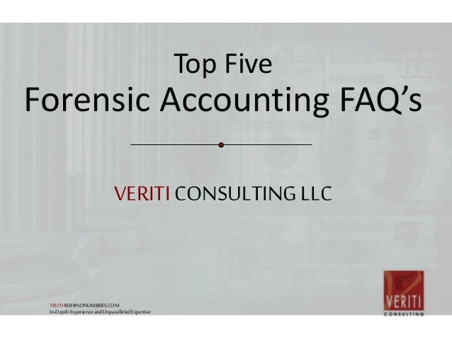 VERITICONSULTINGLLC Top Five Forensic Accounting FAQ's TRUTHBEHINDNUMBERS.COM In-DepthExperienceandUnparalleledExpertise
