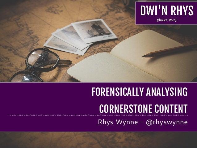 FORENSICALLY ANALYSING   CORNERSTONE CONTENT Rhys Wynne - @rhyswynne