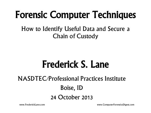 Forensic Computer Techniques How to Identify Useful Data and Secure a Chain of Custody  Frederick S. Lane NASDTEC/Professi...