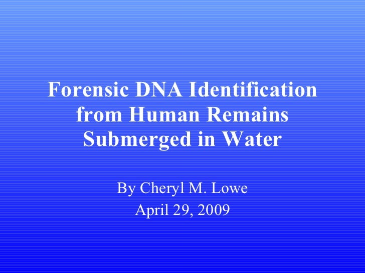 Forensic DNA Identification from Human Remains Submerged in Water By Cheryl M. Lowe April 29, 2009