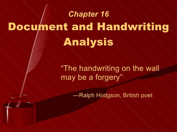 """Chapter 16 Document and Handwriting Analysis """" The handwriting on the wall may be a forgery"""" — Ralph Hodgson, British poet"""
