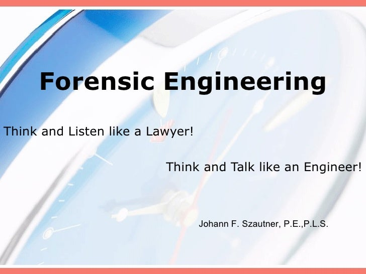 Forensic Engineering Think and Listen like a Lawyer!  Think and Talk like an Engineer! Johann F. Szautner, P.E.,P.L.S.