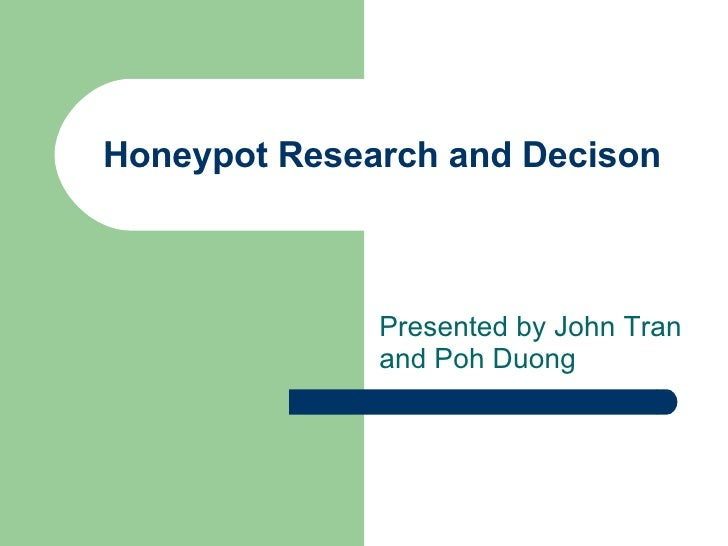 Honeypot Research and Decison Presented by John Tran and Poh Duong