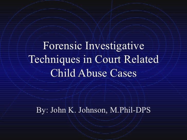 Forensic Investigative Techniques in Court Related Child Abuse Cases By: John K. Johnson, M.Phil-DPS