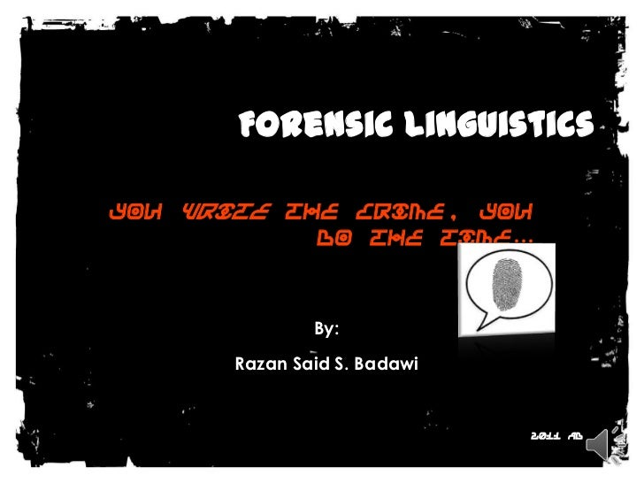 Forensic Linguistics<br />You write the crime, you do the time…<br />By: <br />Razan Said S. Badawi<br />2011 AD<br />