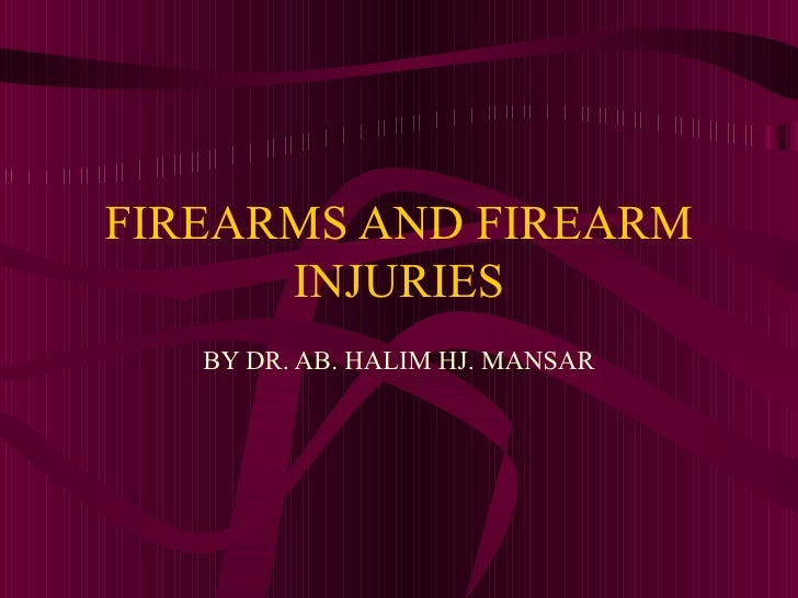 FIREARMS AND FIREARM INJURIES BY DR. AB. HALIM HJ. MANSAR