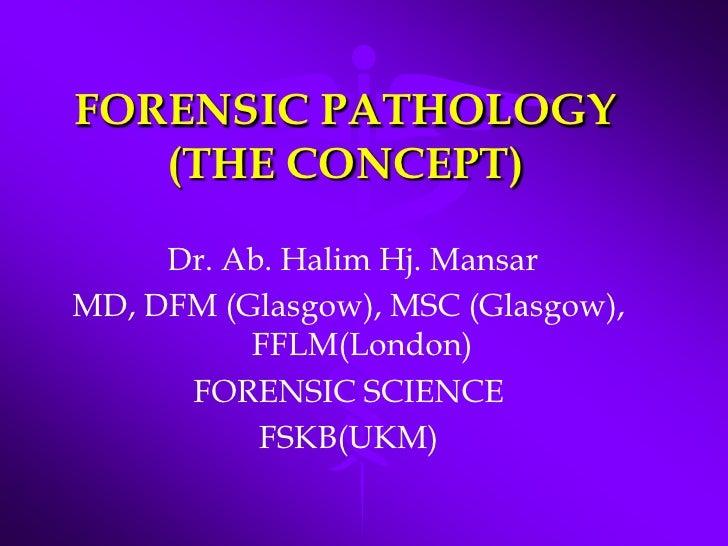 FORENSIC PATHOLOGY(THE CONCEPT)<br /> Dr. Ab. Halim Hj. Mansar <br />MD, DFM (Glasgow), MSC (Glasgow), FFLM(London)<br />F...