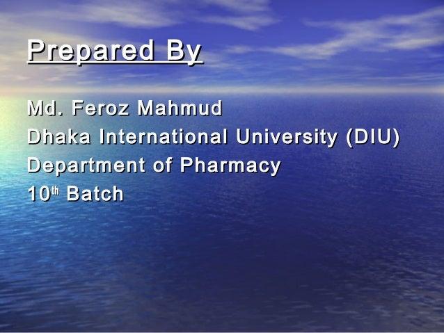 Prepared By Md. Feroz Mahmud Dhaka International University (DIU) Department of Pharmacy 10 th Batch