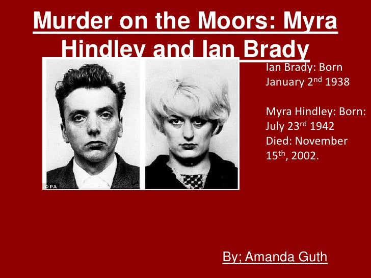 Murder on the Moors: Myra  Hindley and Ian Brady                     Ian Brady: Born                     January 2nd 1938 ...