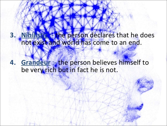 3. Nihilistic :- the person declares that he does not exist and world has come to an end. 4. Grandeur :- the person believ...