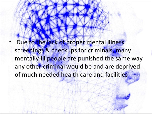 • Due to the lack of proper mental illness screenings & checkups for criminals, many mentally-ill people are punished the ...