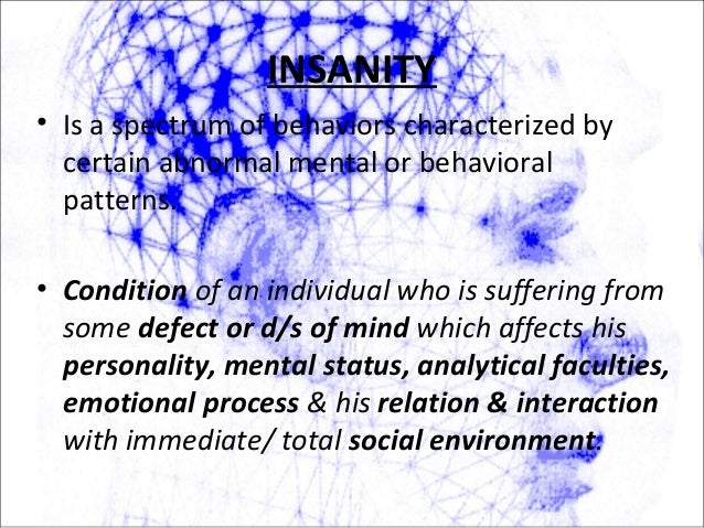 INSANITY • Is a spectrum of behaviors characterized by certain abnormal mental or behavioral patterns. • Condition of an i...