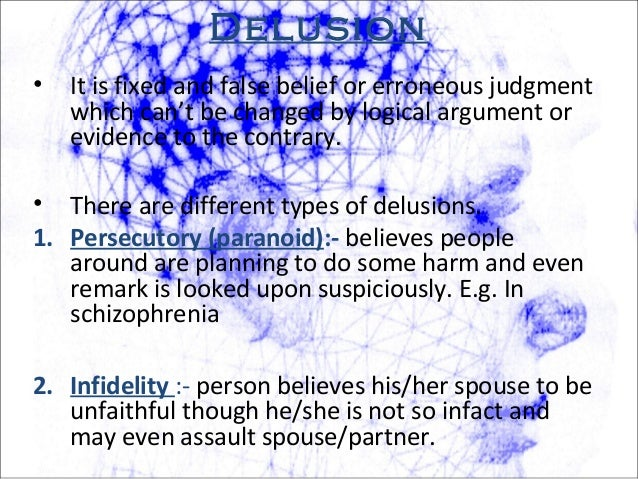 Delusion • It is fixed and false belief or erroneous judgment which can't be changed by logical argument or evidence to th...