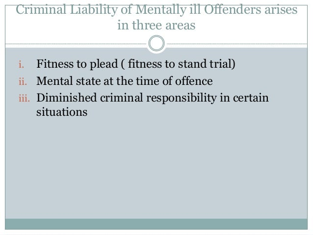 Criminal Liability of Mentally ill Offenders arises in three areas i. Fitness to plead ( fitness to stand trial) ii. Menta...