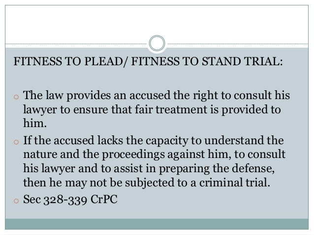 FITNESS TO PLEAD/ FITNESS TO STAND TRIAL: o The law provides an accused the right to consult his lawyer to ensure that fai...