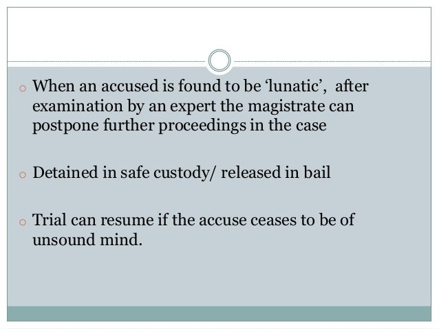 o When an accused is found to be 'lunatic', after examination by an expert the magistrate can postpone further proceedings...