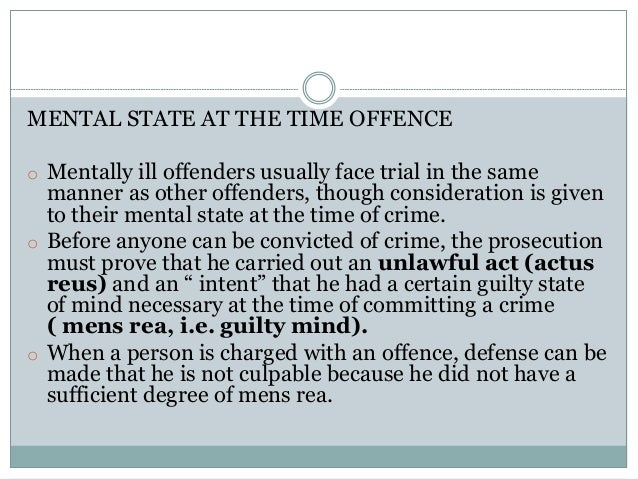 MENTAL STATE AT THE TIME OFFENCE o Mentally ill offenders usually face trial in the same manner as other offenders, though...