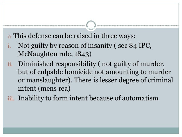 o This defense can be raised in three ways: i. Not guilty by reason of insanity ( sec 84 IPC, McNaughten rule, 1843) ii. D...