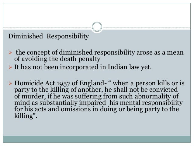 Diminished Responsibility  the concept of diminished responsibility arose as a mean of avoiding the death penalty  It ha...