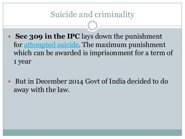 Suicide and criminality  Sec 309 in the IPC lays down the punishment for attempted suicide. The maximum punishment which ...
