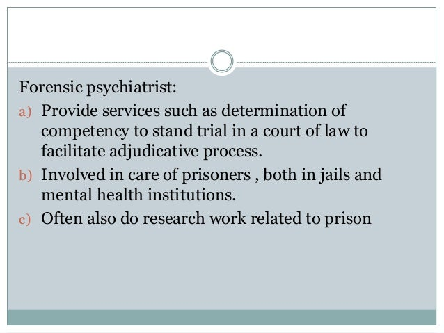 Forensic psychiatrist: a) Provide services such as determination of competency to stand trial in a court of law to facilit...