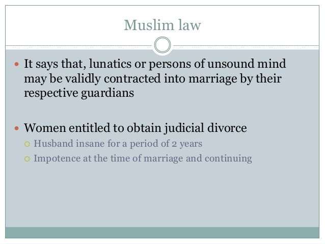 Muslim law  It says that, lunatics or persons of unsound mind may be validly contracted into marriage by their respective...