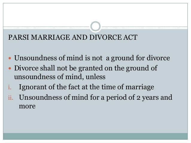 PARSI MARRIAGE AND DIVORCE ACT  Unsoundness of mind is not a ground for divorce  Divorce shall not be granted on the gro...