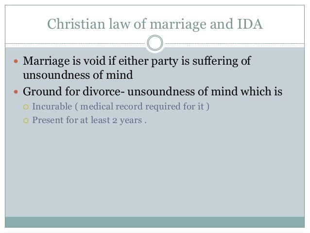 Christian law of marriage and IDA  Marriage is void if either party is suffering of unsoundness of mind  Ground for divo...