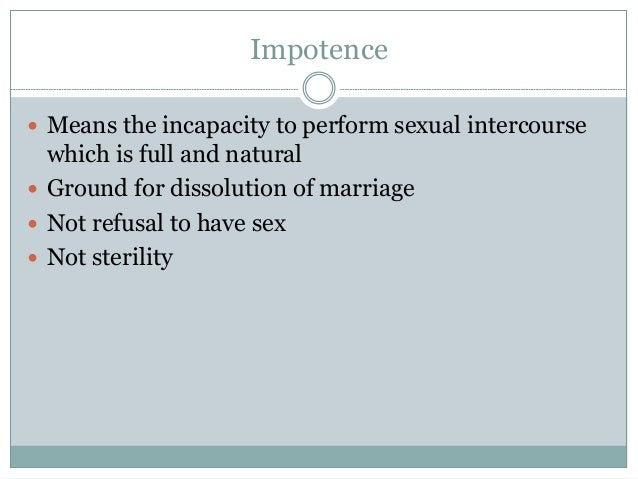 Impotence  Means the incapacity to perform sexual intercourse which is full and natural  Ground for dissolution of marri...