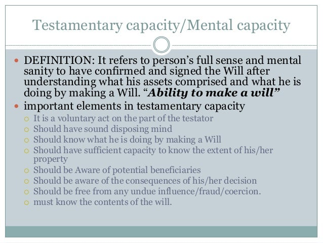 Testamentary capacity/Mental capacity  DEFINITION: It refers to person's full sense and mental sanity to have confirmed a...