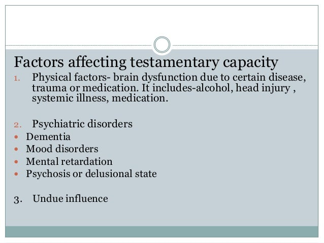 Factors affecting testamentary capacity 1. Physical factors- brain dysfunction due to certain disease, trauma or medicatio...