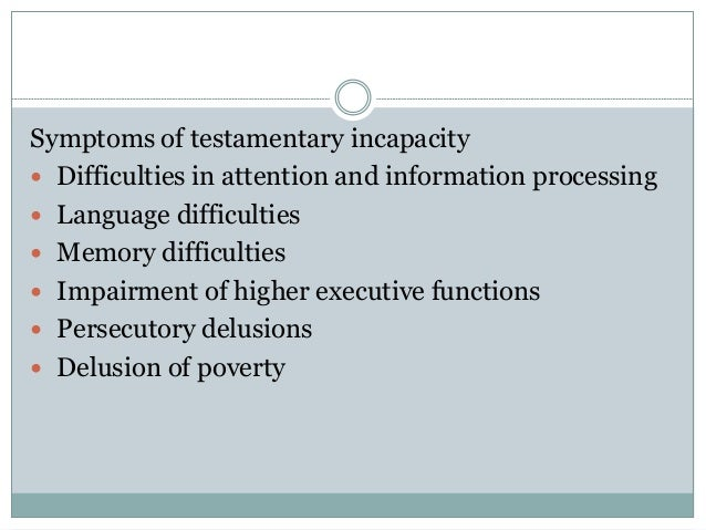 Symptoms of testamentary incapacity  Difficulties in attention and information processing  Language difficulties  Memor...