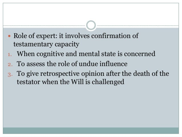  Role of expert: it involves confirmation of testamentary capacity 1. When cognitive and mental state is concerned 2. To ...