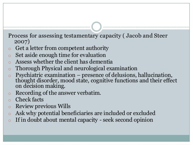 Process for assessing testamentary capacity ( Jacob and Steer 2007) o Get a letter from competent authority o Set aside en...